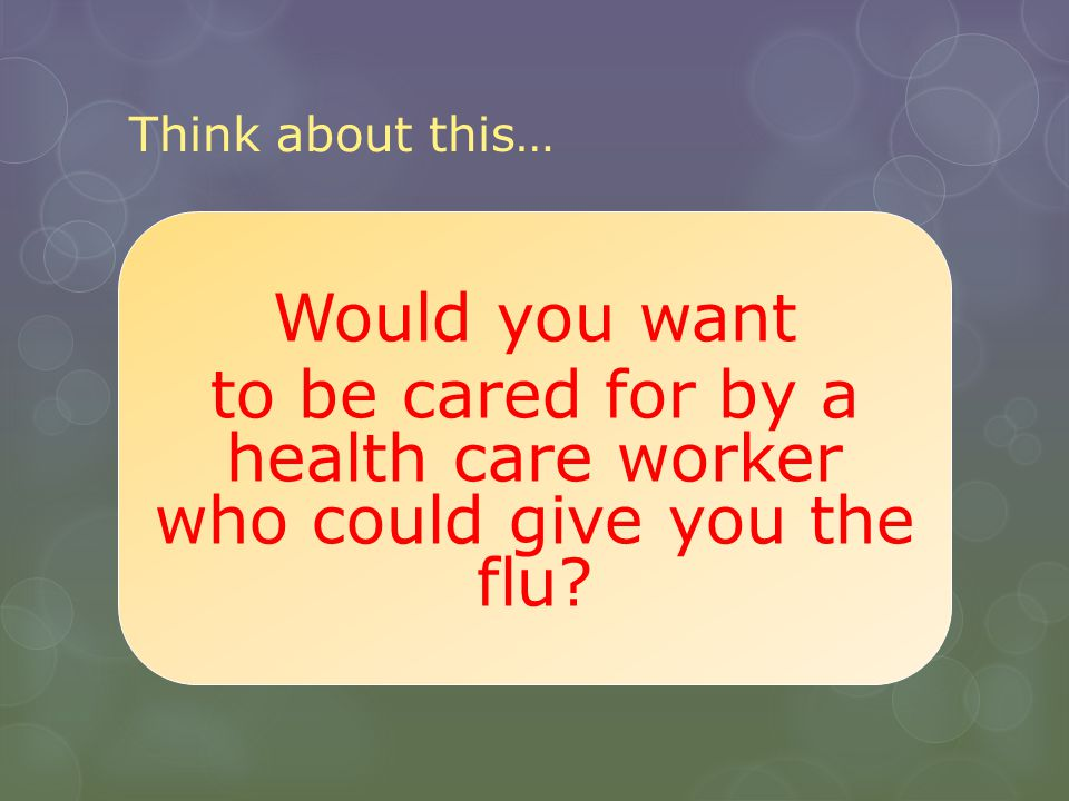 Think about this… Would you want to be cared for by a health care worker who could give you the flu.