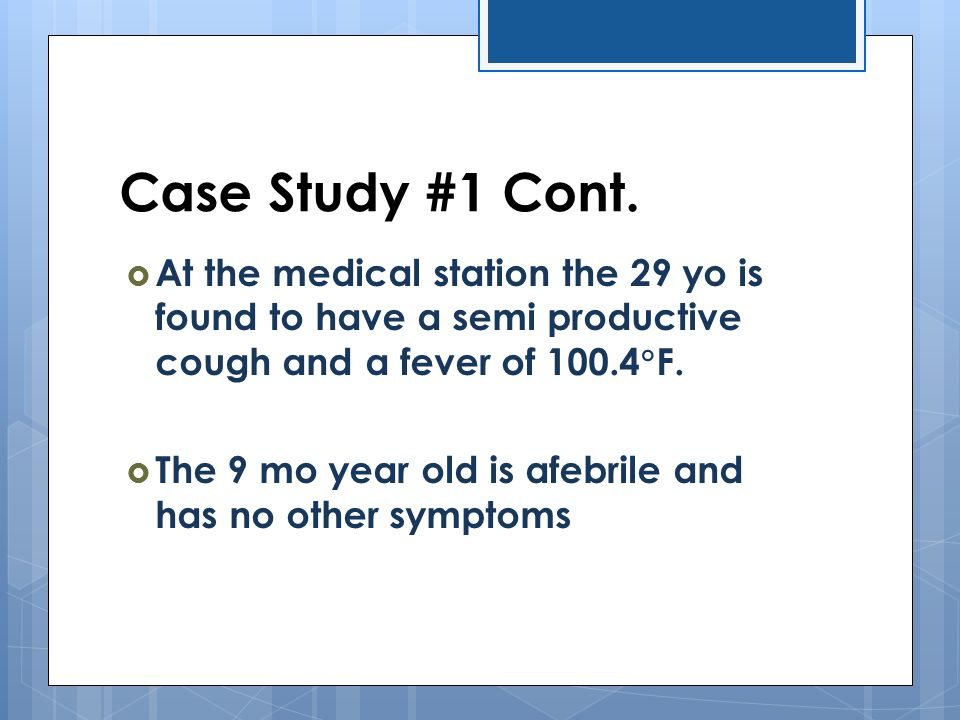 Case Study #1 Cont. At the medical station the 29 yo is found to have a semi productive cough and a fever of 100.4F.