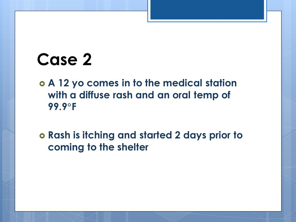 Case 2 A 12 yo comes in to the medical station with a diffuse rash and an oral temp of 99.9F.