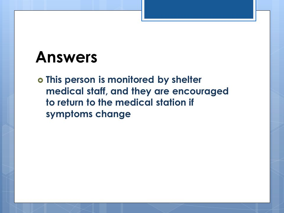 Answers This person is monitored by shelter medical staff, and they are encouraged to return to the medical station if symptoms change.
