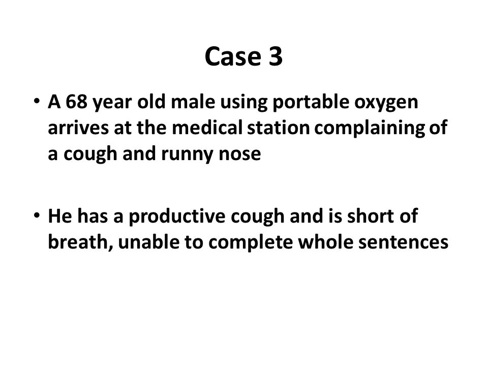 Case 3 A 68 year old male using portable oxygen arrives at the medical station complaining of a cough and runny nose.