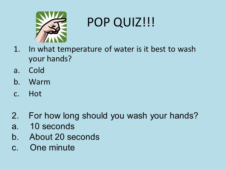 POP QUIZ!!! In what temperature of water is it best to wash your hands Cold. Warm. Hot. 2. For how long should you wash your hands
