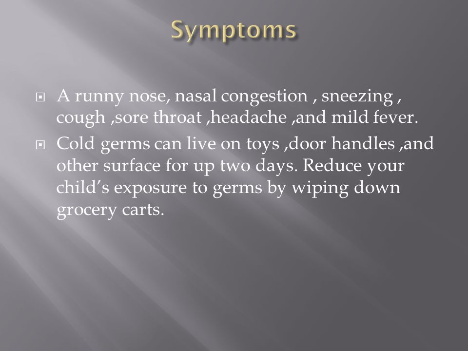 Symptoms A runny nose, nasal congestion , sneezing , cough ,sore throat ,headache ,and mild fever.