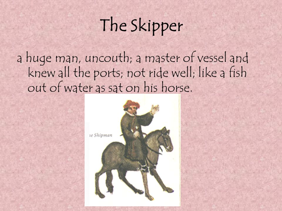 The Skipper a huge man, uncouth; a master of vessel and knew all the ports; not ride well; like a fish out of water as sat on his horse.