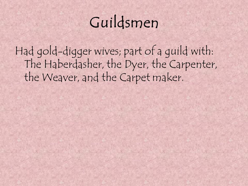 Guildsmen Had gold-digger wives; part of a guild with: The Haberdasher, the Dyer, the Carpenter, the Weaver, and the Carpet maker.