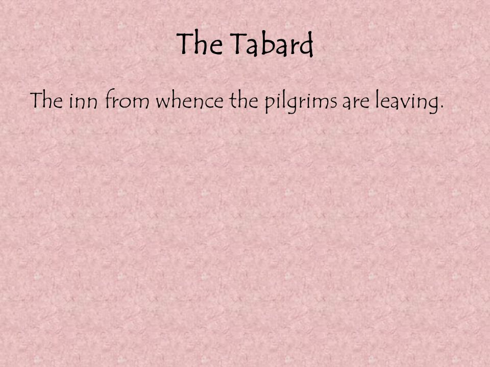 The Tabard The inn from whence the pilgrims are leaving.