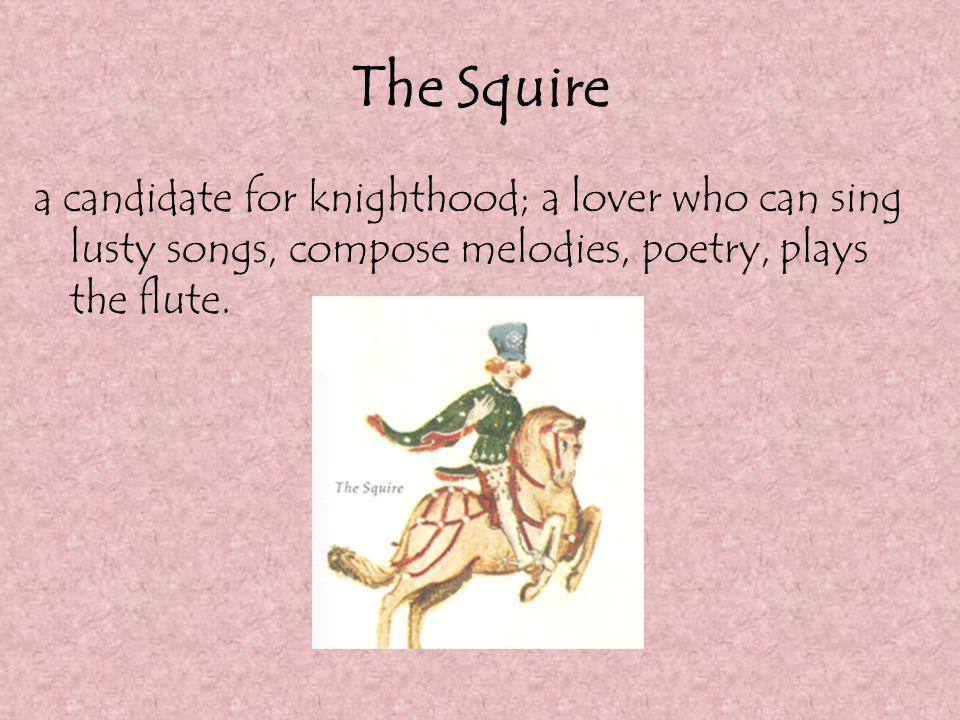 The Squire a candidate for knighthood; a lover who can sing lusty songs, compose melodies, poetry, plays the flute.
