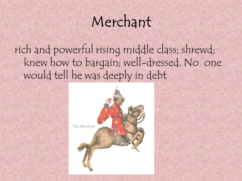 Merchant rich and powerful rising middle class; shrewd; knew how to bargain; well-dressed.