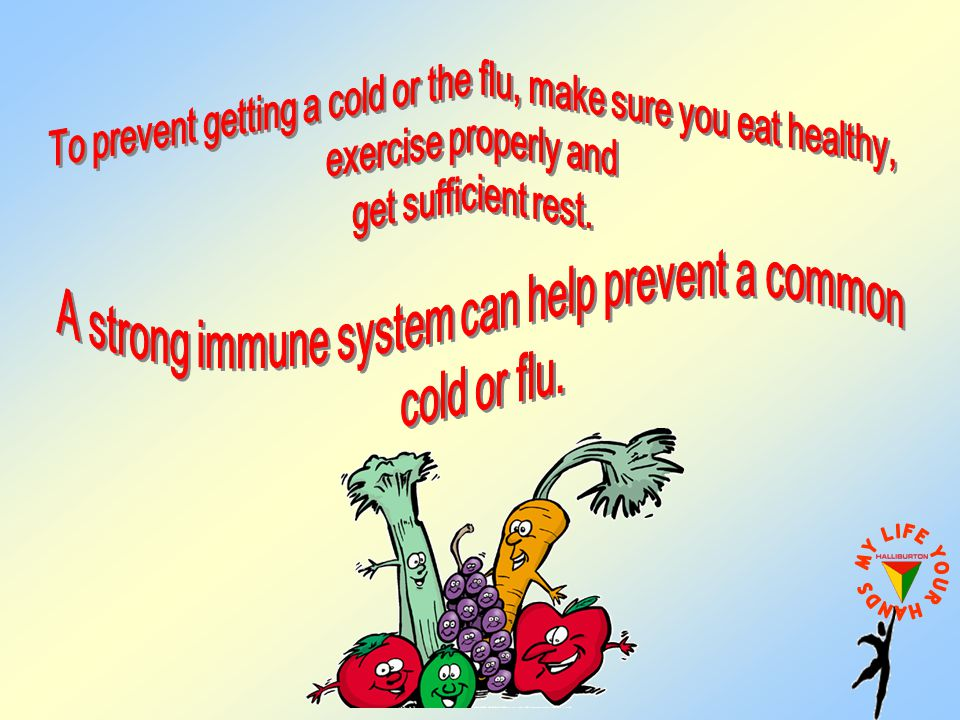 To prevent getting a cold or the flu, make sure you eat healthy,