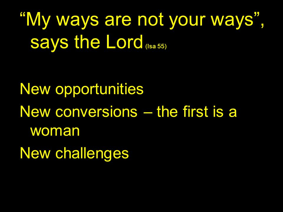 My ways are not your ways , says the Lord (Isa 55)