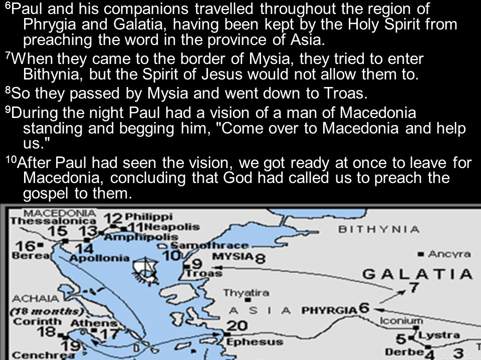 6Paul and his companions travelled throughout the region of Phrygia and Galatia, having been kept by the Holy Spirit from preaching the word in the province of Asia.