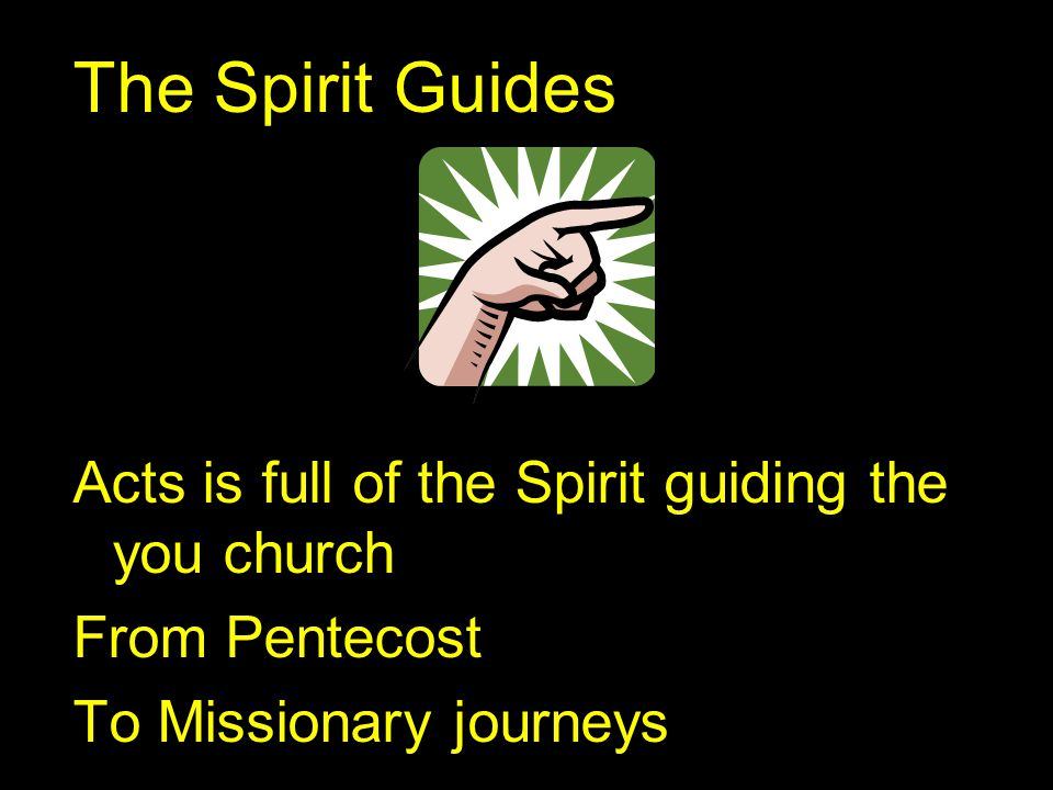 The Spirit Guides Acts is full of the Spirit guiding the you church