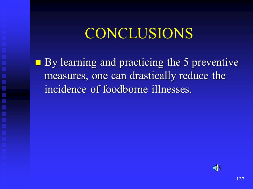 CONCLUSIONS By learning and practicing the 5 preventive measures, one can drastically reduce the incidence of foodborne illnesses.