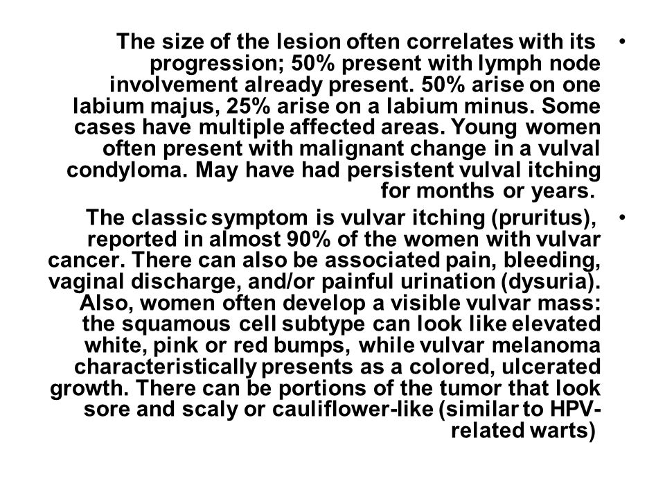The size of the lesion often correlates with its progression; 50% present with lymph node involvement already present. 50% arise on one labium majus, 25% arise on a labium minus. Some cases have multiple affected areas. Young women often present with malignant change in a vulval condyloma. May have had persistent vulval itching for months or years.