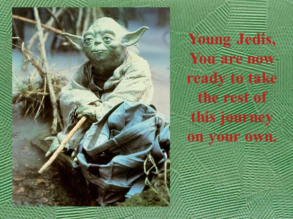 Young Jedis, You are now ready to take the rest of this journey on your own.