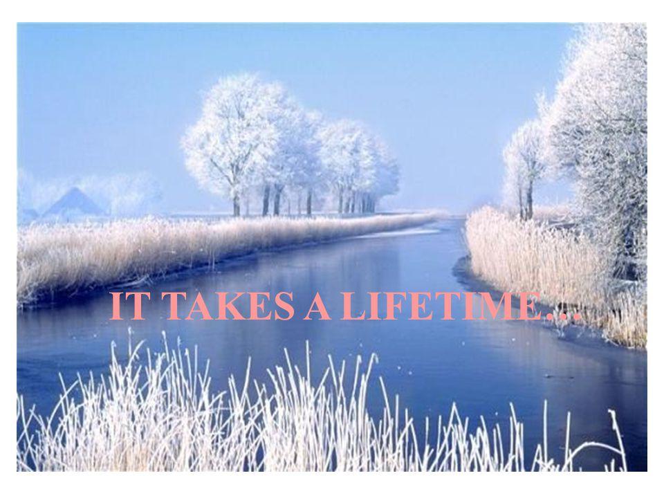 IT TAKES A LIFETIME…