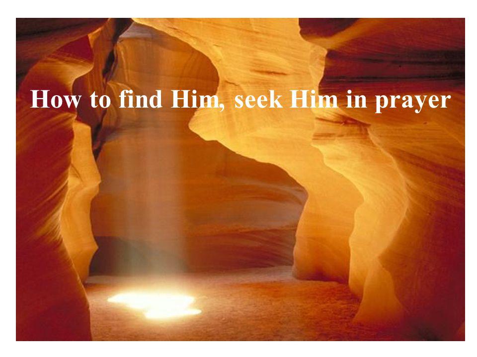 How to find Him, seek Him in prayer