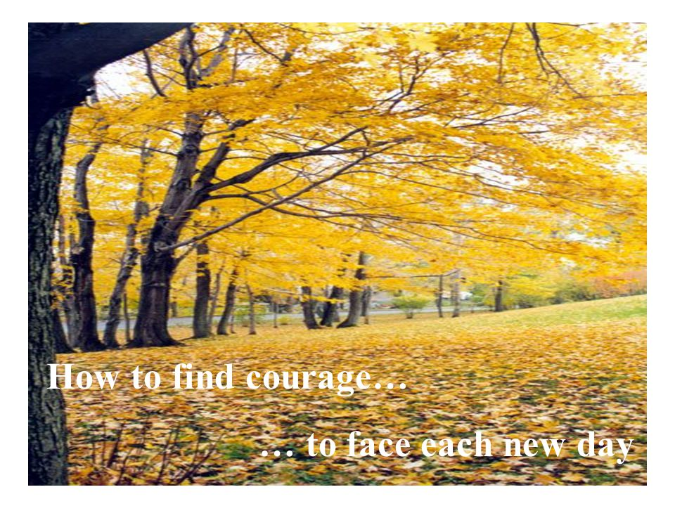 How to find courage… … to face each new day
