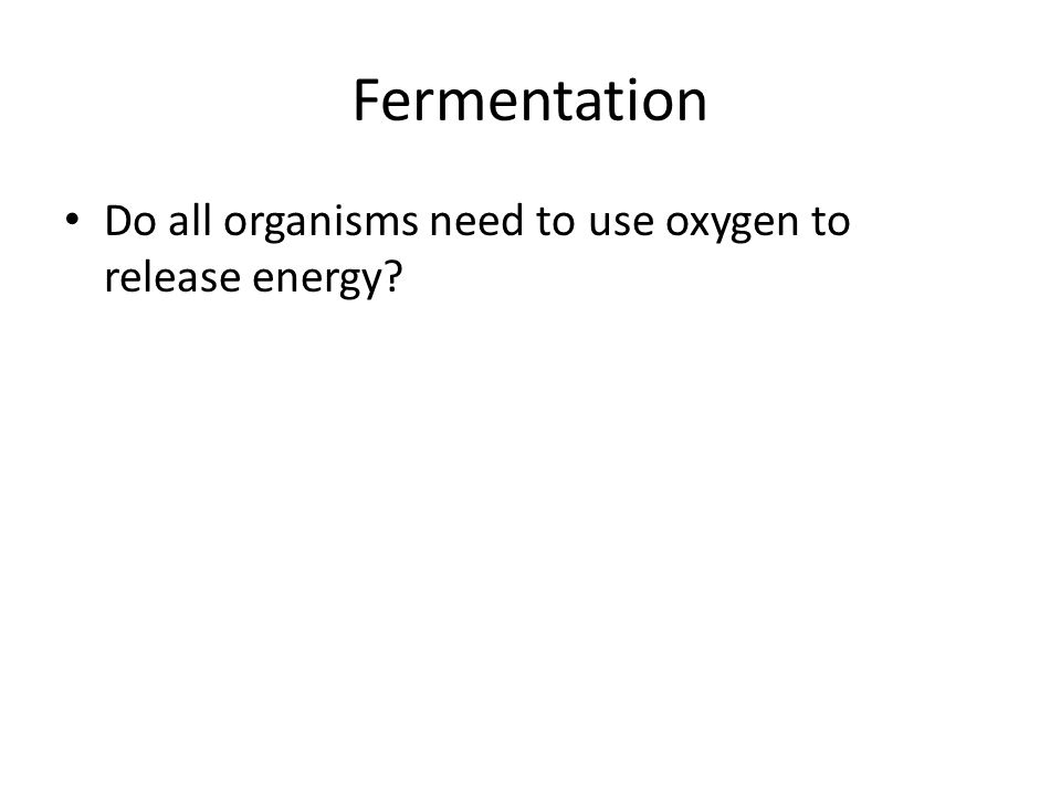 Fermentation Do all organisms need to use oxygen to release energy