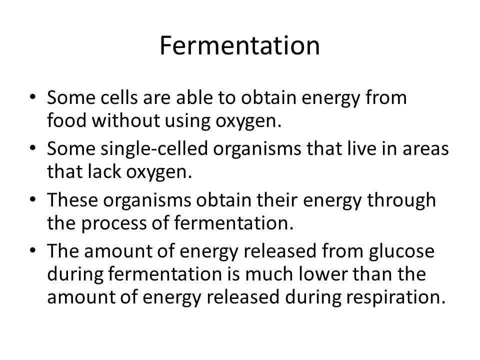 Fermentation Some cells are able to obtain energy from food without using oxygen. Some single-celled organisms that live in areas that lack oxygen.