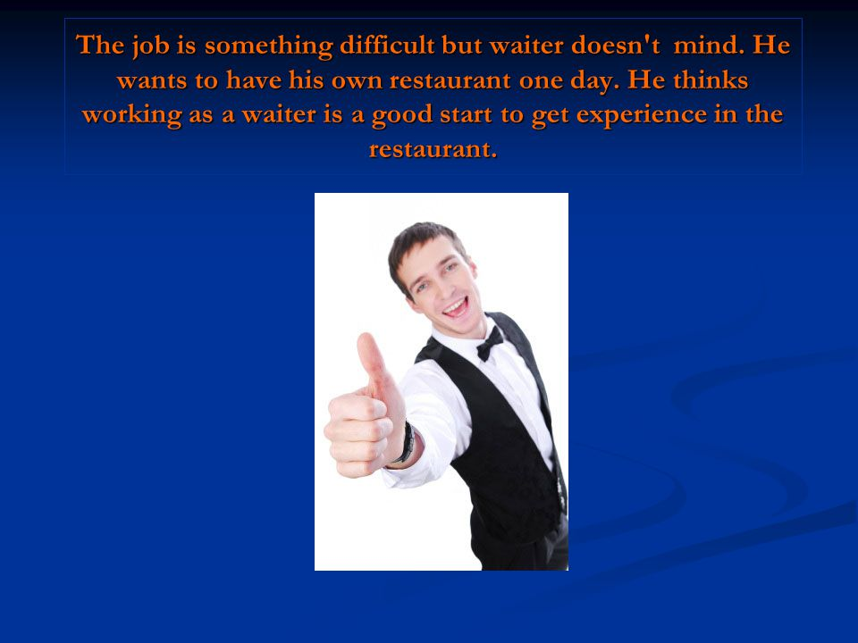 The job is something difficult but waiter doesn t mind
