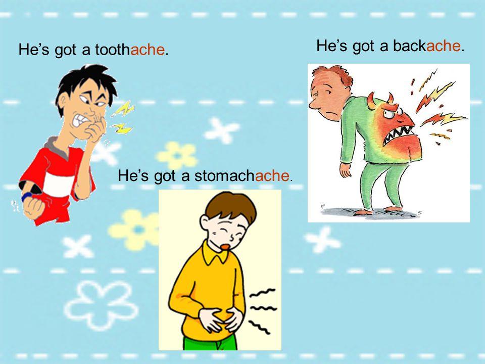 He's got a backache. He's got a toothache. He's got a stomachache.