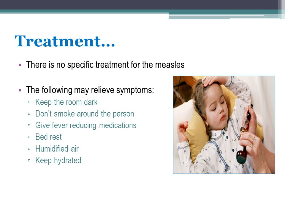 Treatment… There is no specific treatment for the measles