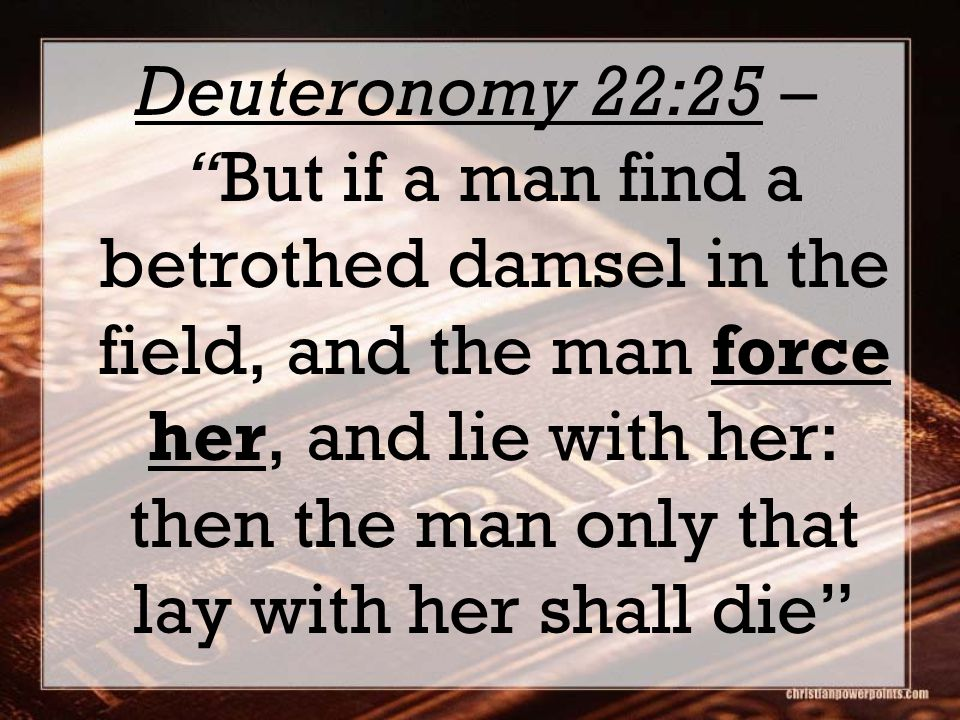 Deuteronomy 22:25 – But if a man find a betrothed damsel in the field, and the man force her, and lie with her: then the man only that lay with her shall die