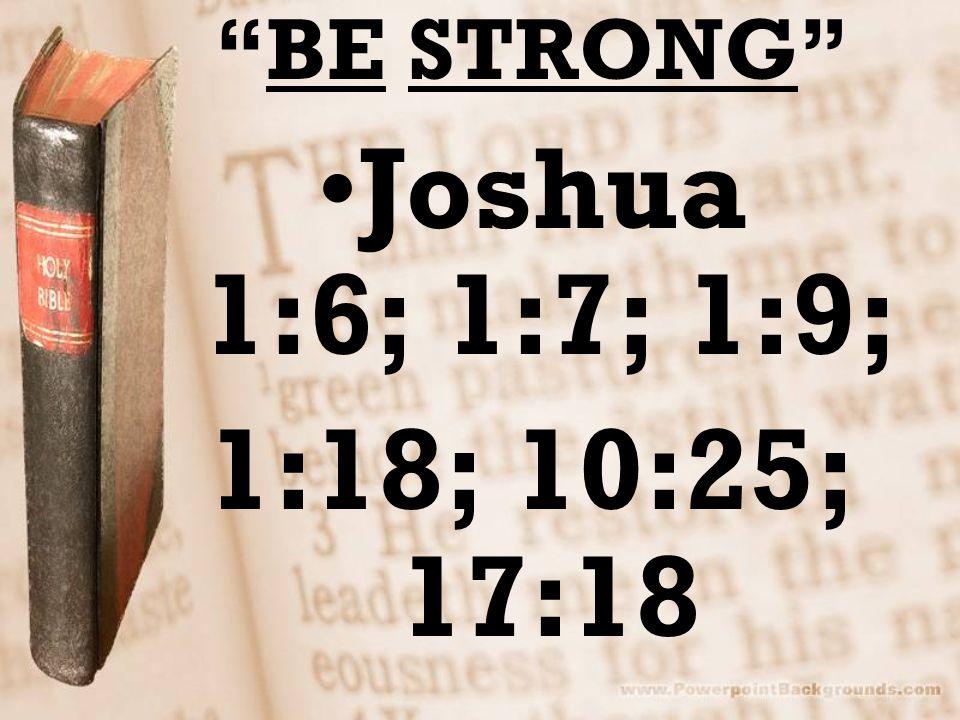 BE STRONG Joshua 1:6; 1:7; 1:9; 1:18; 10:25; 17:18