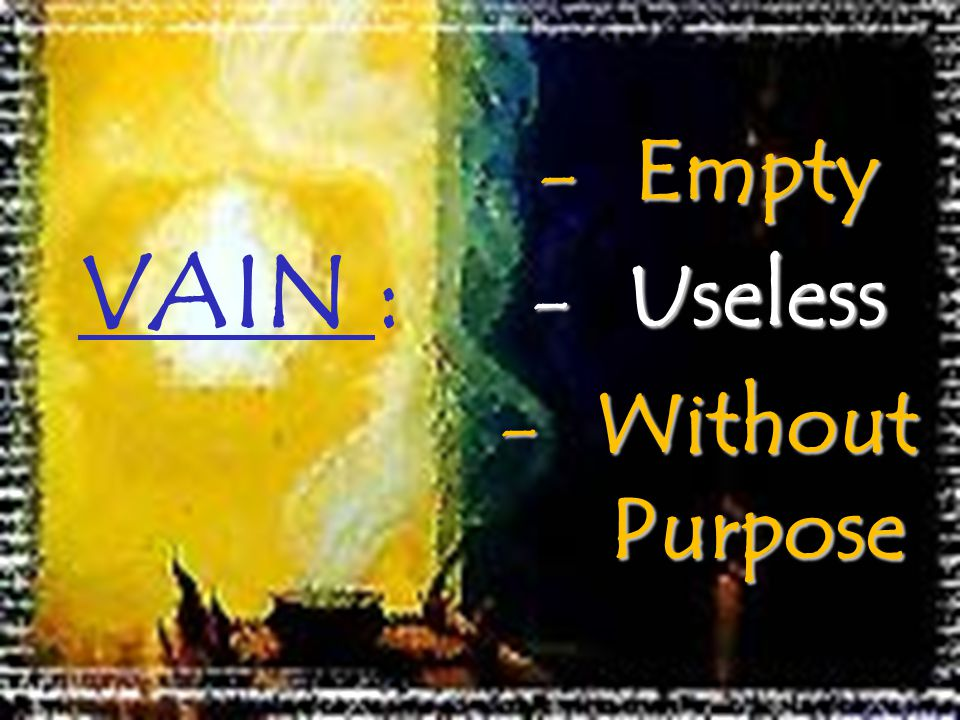 VAIN : Empty Useless Without Purpose