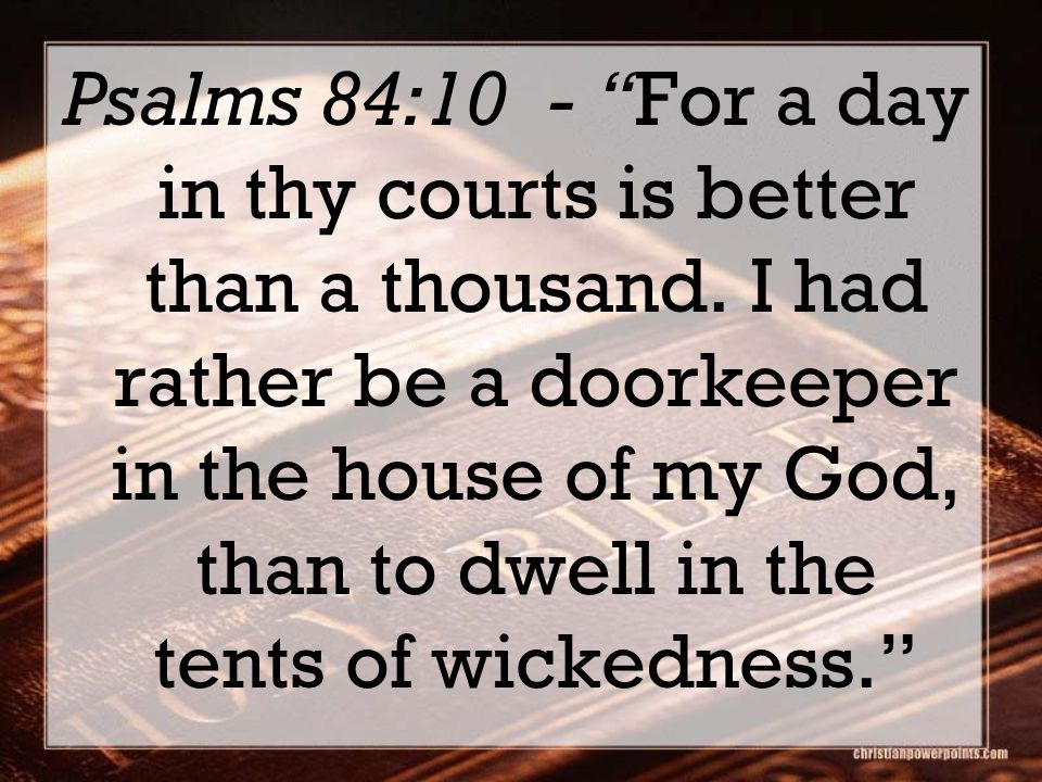Psalms 84:10 - For a day in thy courts is better than a thousand