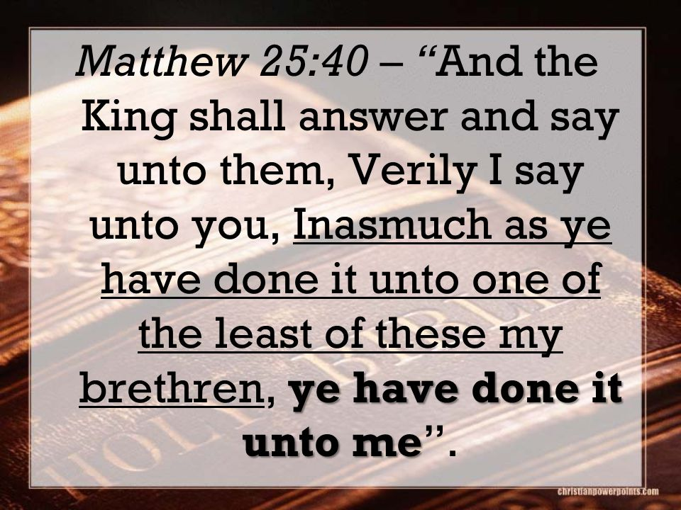 Matthew 25:40 – And the King shall answer and say unto them, Verily I say unto you, Inasmuch as ye have done it unto one of the least of these my brethren, ye have done it unto me .