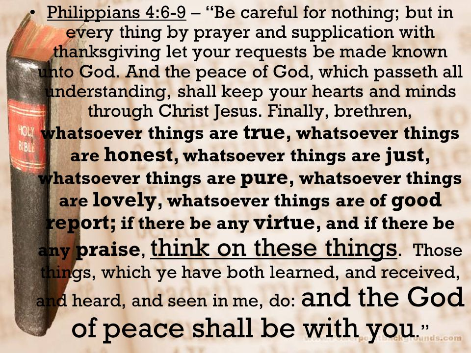 Philippians 4:6-9 – Be careful for nothing; but in every thing by prayer and supplication with thanksgiving let your requests be made known unto God.