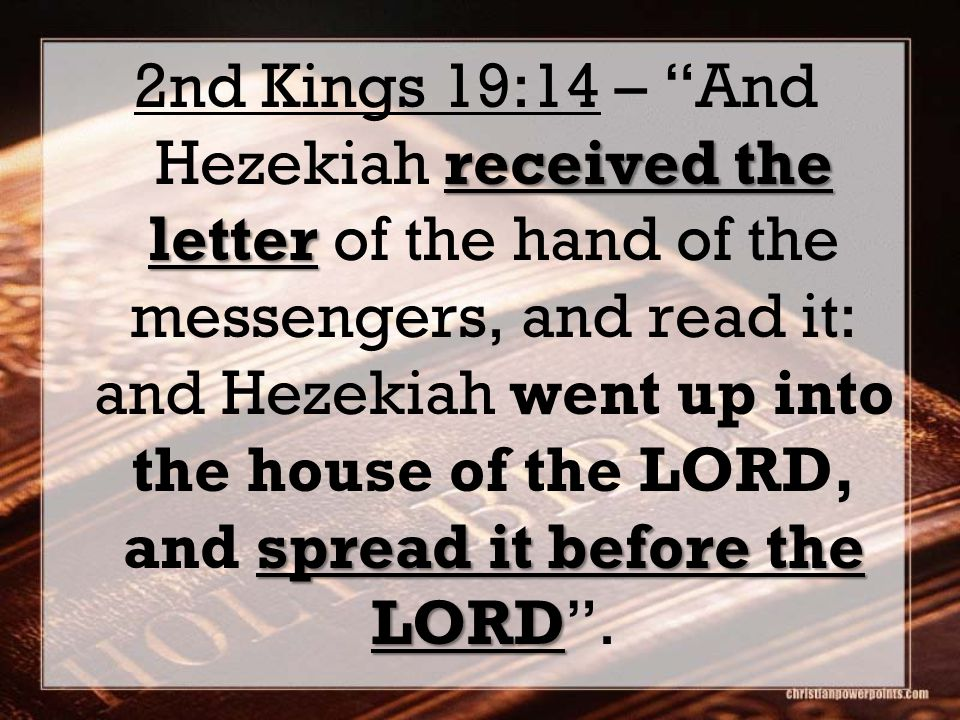 2nd Kings 19:14 – And Hezekiah received the letter of the hand of the messengers, and read it: and Hezekiah went up into the house of the LORD, and spread it before the LORD .