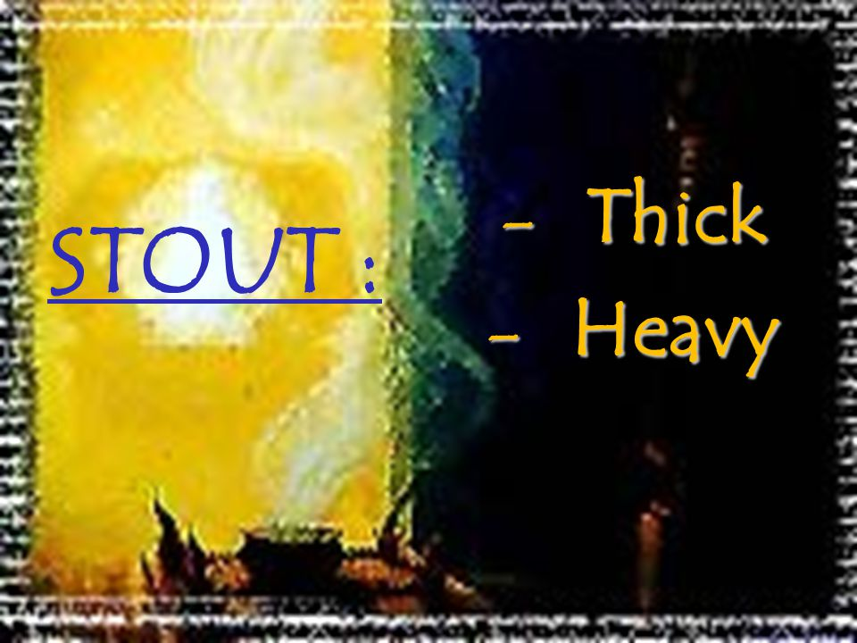 STOUT : Thick Heavy