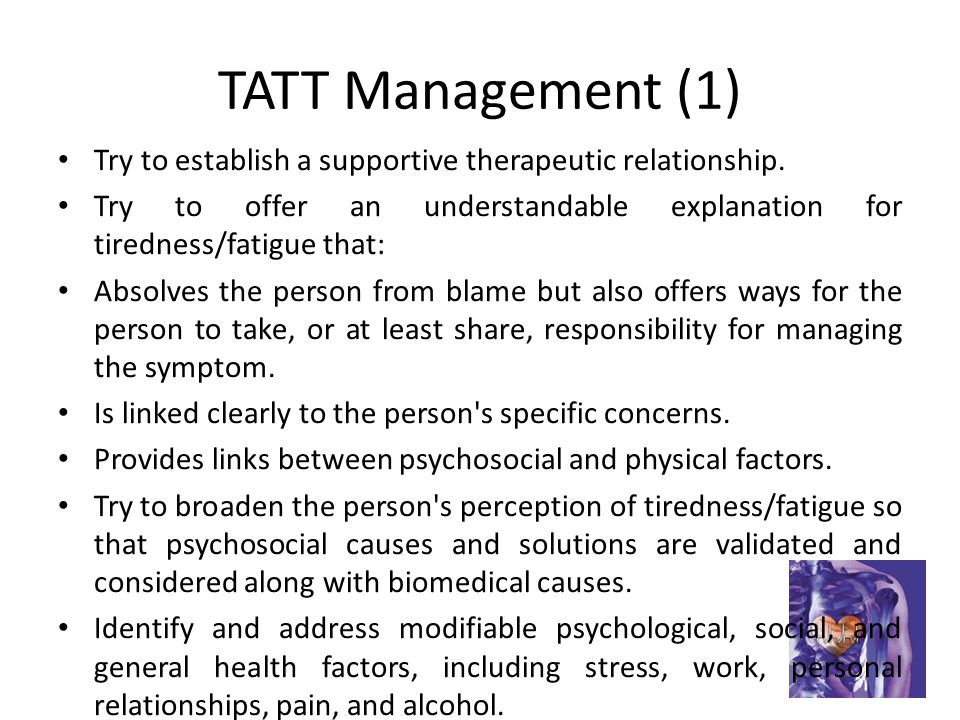 TATT Management (1) Try to establish a supportive therapeutic relationship. Try to offer an understandable explanation for tiredness/fatigue that: