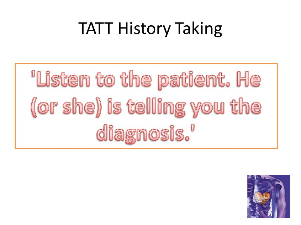 Listen to the patient. He (or she) is telling you the diagnosis.