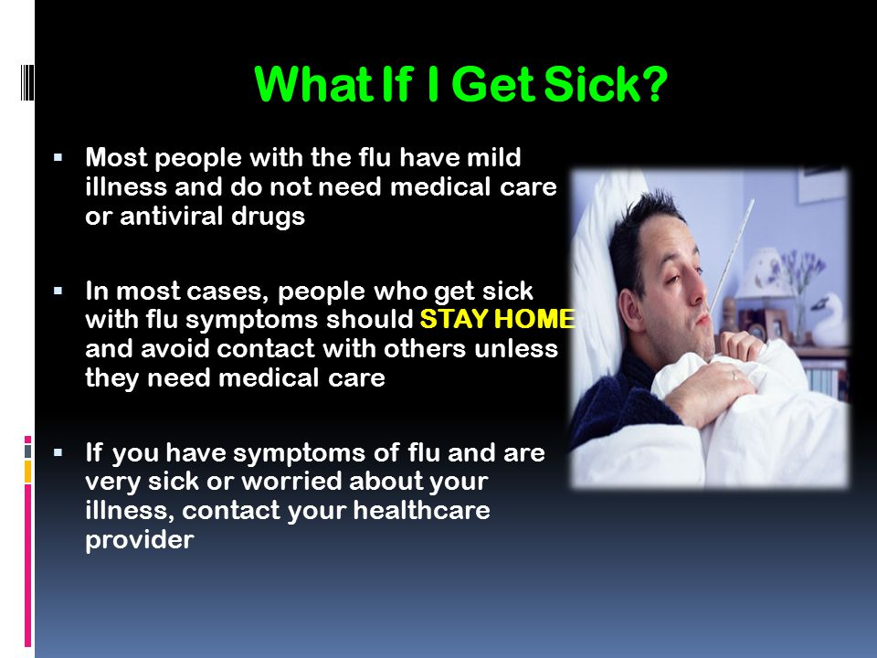 What If I Get Sick Most people with the flu have mild illness and do not need medical care or antiviral drugs.