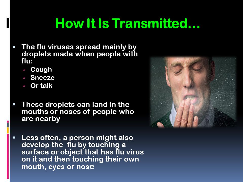 How It Is Transmitted… The flu viruses spread mainly by droplets made when people with flu: Cough.