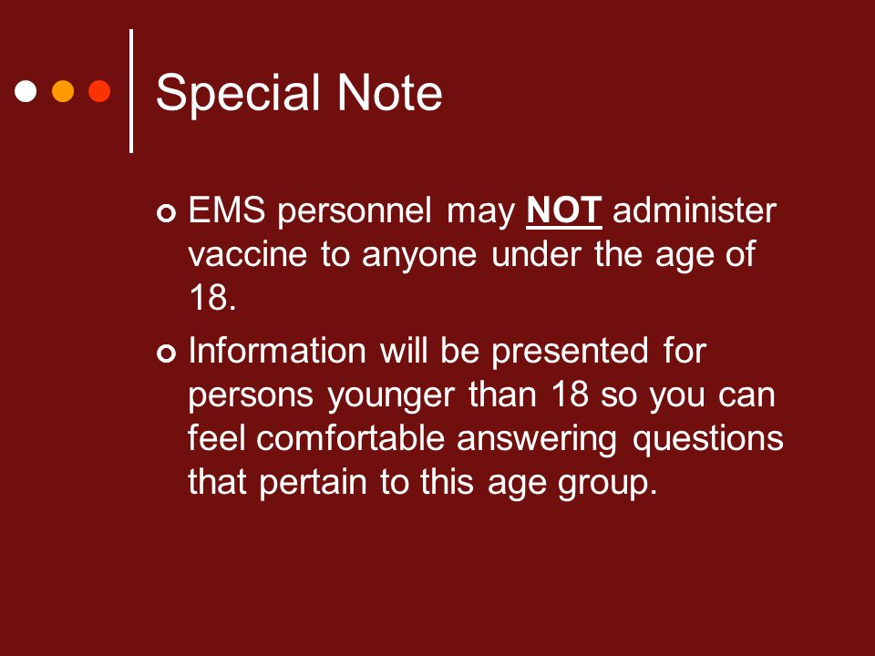 Special Note EMS personnel may NOT administer vaccine to anyone under the age of 18.
