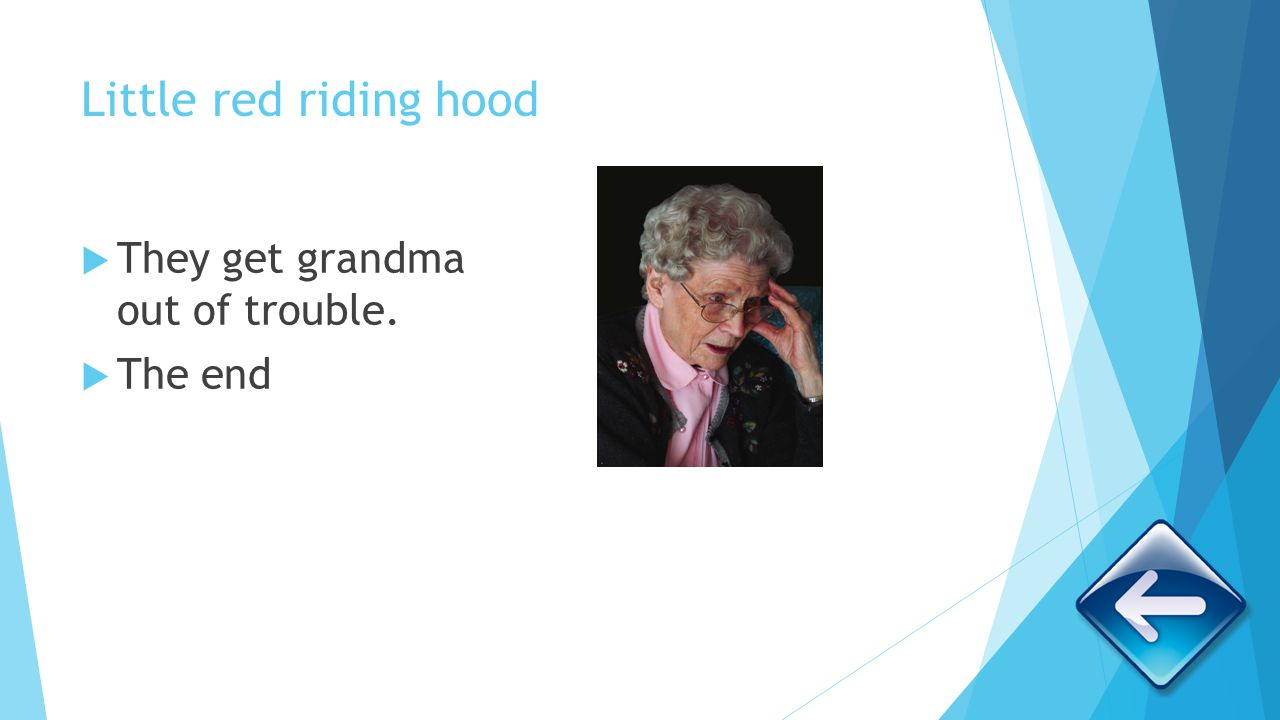 Little red riding hood They get grandma out of trouble. The end