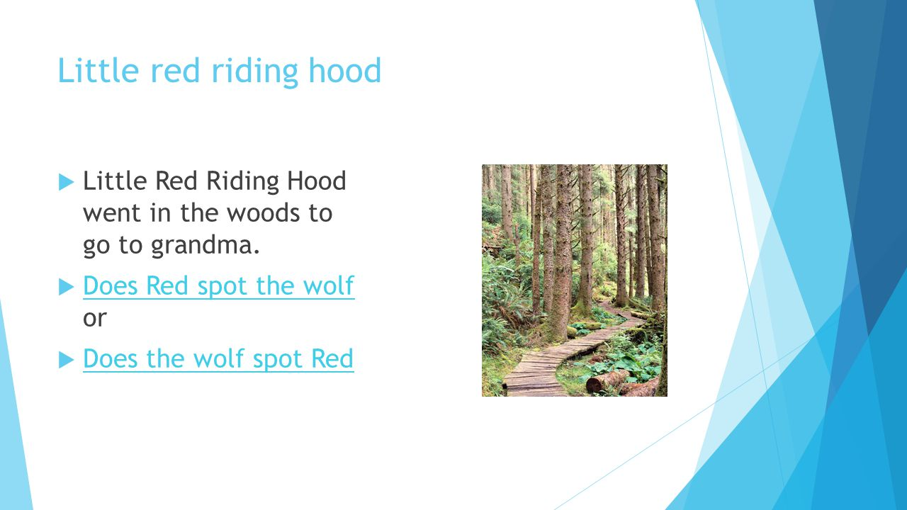 Little red riding hood Little Red Riding Hood went in the woods to go to grandma. Does Red spot the wolf or.
