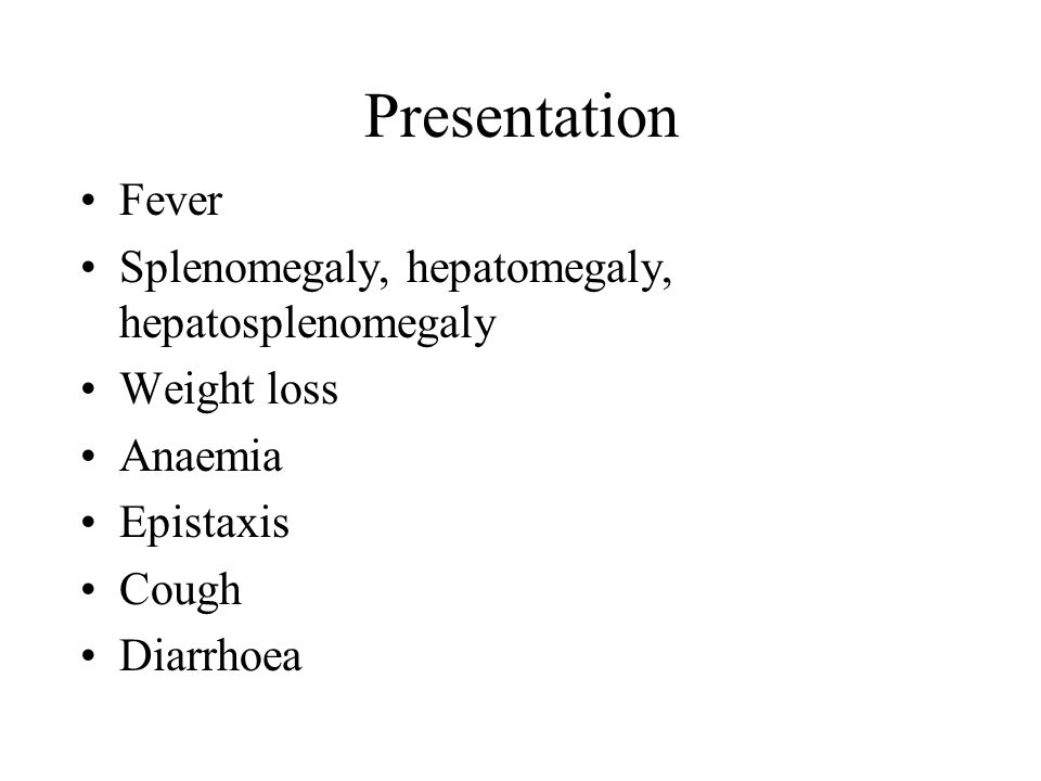 Presentation Fever Splenomegaly, hepatomegaly, hepatosplenomegaly