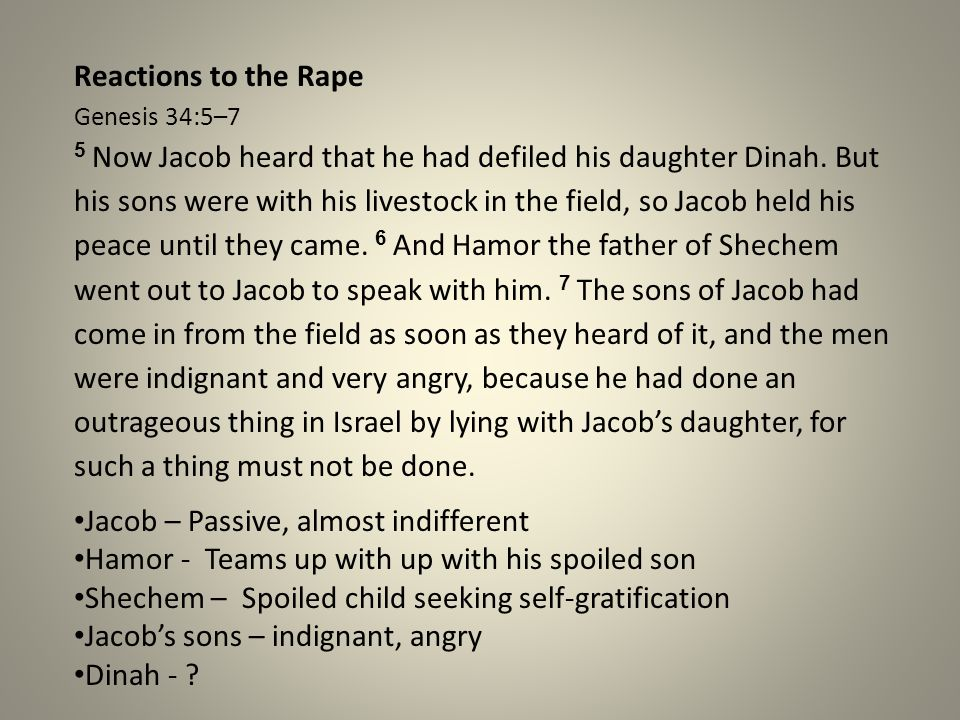 Reactions to the Rape Genesis 34:5–7 5 Now Jacob heard that he had defiled his daughter Dinah. But his sons were with his livestock in the field, so Jacob held his peace until they came. 6 And Hamor the father of Shechem went out to Jacob to speak with him. 7 The sons of Jacob had come in from the field as soon as they heard of it, and the men were indignant and very angry, because he had done an outrageous thing in Israel by lying with Jacob's daughter, for such a thing must not be done.