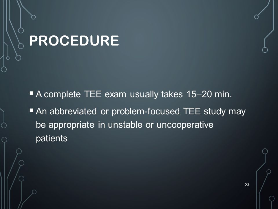 PROCEDURE A complete TEE exam usually takes 15–20 min.