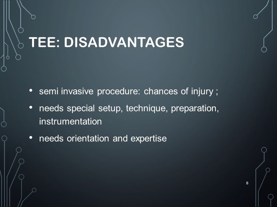 TEE: DISADVANTAGES semi invasive procedure: chances of injury ;