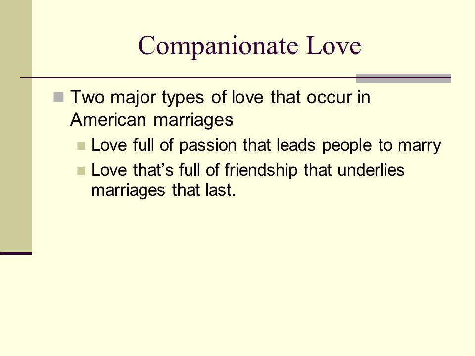 Companionate Love Two major types of love that occur in American marriages. Love full of passion that leads people to marry.