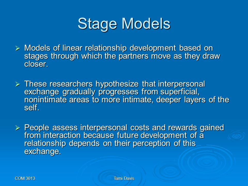 Stage Models Models of linear relationship development based on stages through which the partners move as they draw closer.