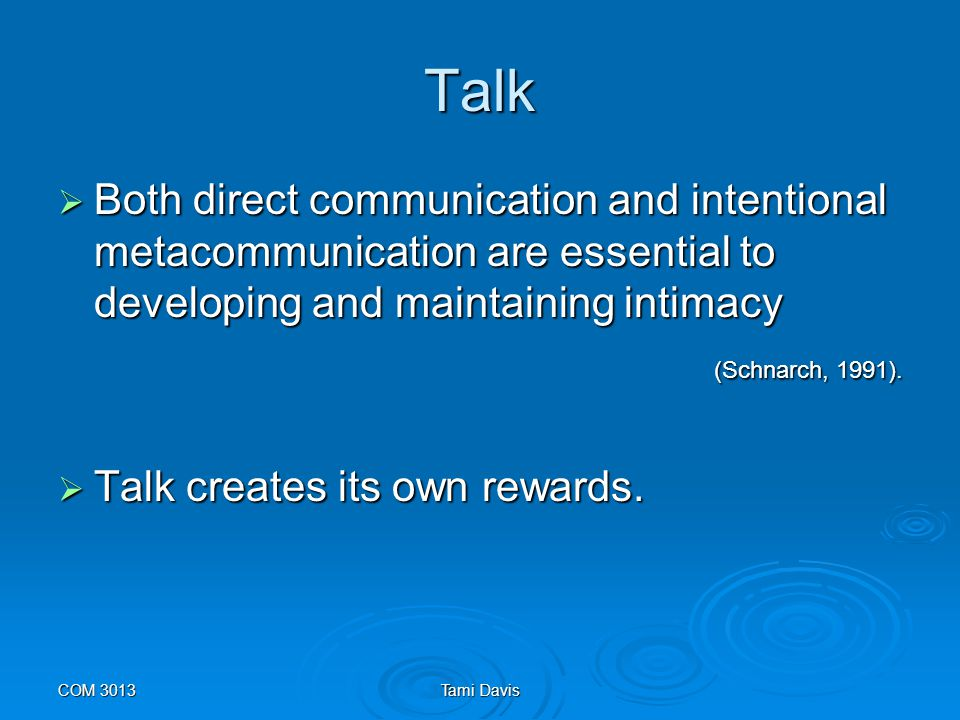 Talk Both direct communication and intentional metacommunication are essential to developing and maintaining intimacy.