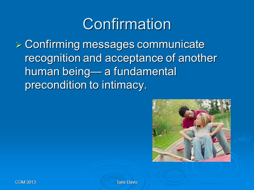 Confirmation Confirming messages communicate recognition and acceptance of another human being— a fundamental precondition to intimacy.